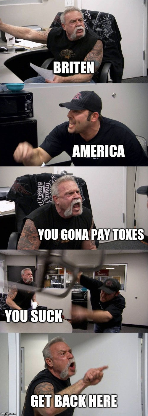 American Chopper Argument Meme | BRITEN AMERICA YOU GONA PAY TOXES YOU SUCK GET BACK HERE | image tagged in memes,american chopper argument | made w/ Imgflip meme maker
