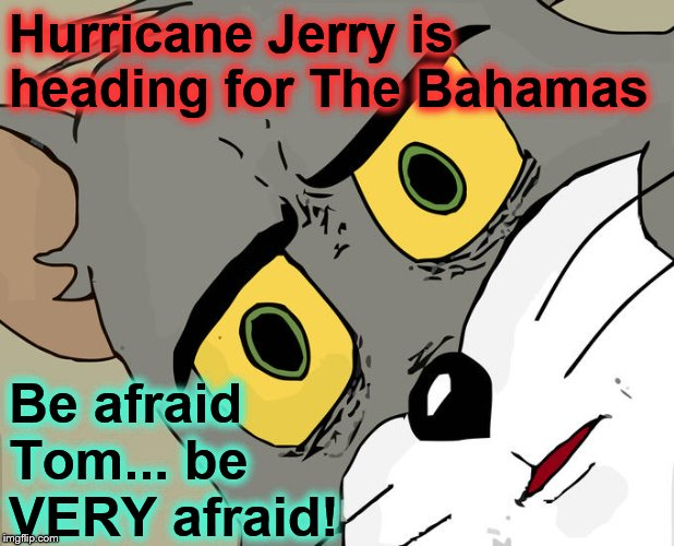 Tom is taking a much needed vacation... in The Bahamas! | Hurricane Jerry is heading for The Bahamas Be afraid Tom... be VERY afraid! | image tagged in memes,unsettled tom | made w/ Imgflip meme maker