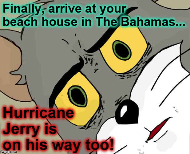 You find your house was not damaged by Dorian.... | Finally, arrive at your beach house in The Bahamas... Hurricane Jerry is on his way too! | image tagged in memes,unsettled tom | made w/ Imgflip meme maker