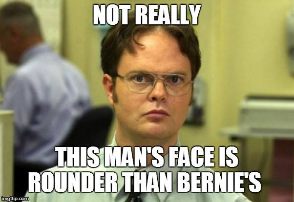 NOT REALLY THIS MAN'S FACE IS ROUNDER THAN BERNIE'S | made w/ Imgflip meme maker