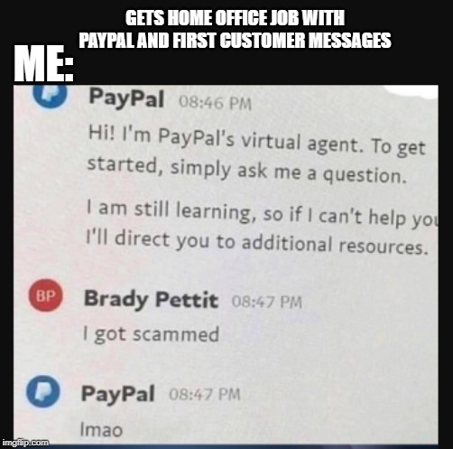 Customer Support | GETS HOME OFFICE JOB WITH PAYPAL AND FIRST CUSTOMER MESSAGES ME: | image tagged in paypal,customer service,support,ai,lmao,scammer | made w/ Imgflip meme maker