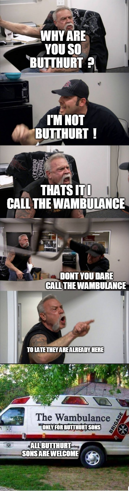 americian Butthurt chopper | WHY ARE YOU SO BUTTHURT  ? I'M NOT BUTTHURT  ! THATS IT I CALL THE WAMBULANCE DONT YOU DARE CALL THE WAMBULANCE TO LATE THEY ARE ALREADY HER | image tagged in memes,american chopper argument,butthurt | made w/ Imgflip meme maker