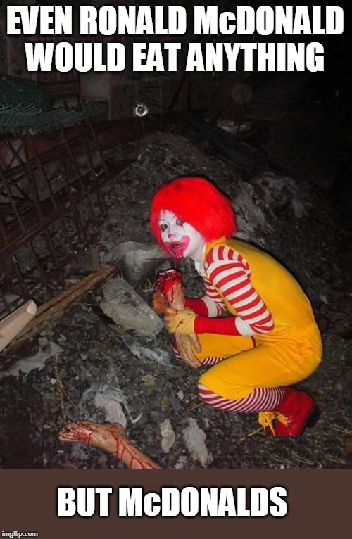 I ACTTUALY LOVE MCDONALDS |  EVEN RONALD McDONALD WOULD EAT ANYTHING; BUT McDONALDS | image tagged in mcdonalds,ronald mcdonald | made w/ Imgflip meme maker