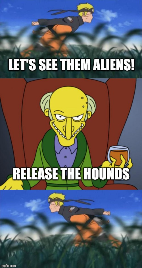 Run away! Run away! | LET'S SEE THEM ALIENS! RELEASE THE HOUNDS | image tagged in mr burns simpsons brandy,naruto run area 51,run away,the hound,storm area 51 | made w/ Imgflip meme maker