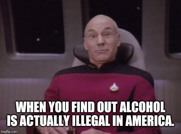 True story. Check it! Say Whaaaaaaat! :) | WHEN YOU FIND OUT ALCOHOL IS ACTUALLY ILLEGAL IN AMERICA. | image tagged in picard surprised,america,alcohol,government,funny,imgflip | made w/ Imgflip meme maker