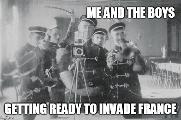 Me Und De Boys | ME AND THE BOYS GETTING READY TO INVADE FRANCE | image tagged in france,germany,me and the boys | made w/ Imgflip meme maker