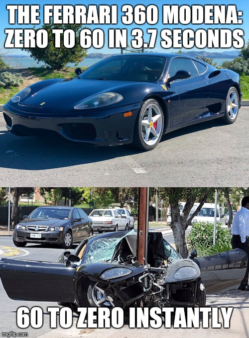 Nice specs |  THE FERRARI 360 MODENA: ZERO TO 60 IN 3.7 SECONDS; 60 TO ZERO INSTANTLY | image tagged in cars,ferrari,car crash | made w/ Imgflip meme maker