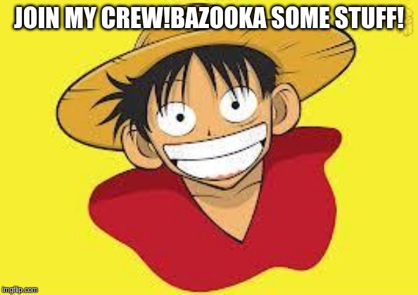 Luffy Logic | JOIN MY CREW!BAZOOKA SOME STUFF! | image tagged in luffy logic | made w/ Imgflip meme maker