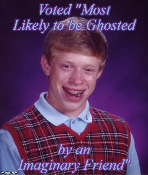 "Finally some recognition | Voted ""Most Likely to be Ghosted by an Imaginary Friend"" 