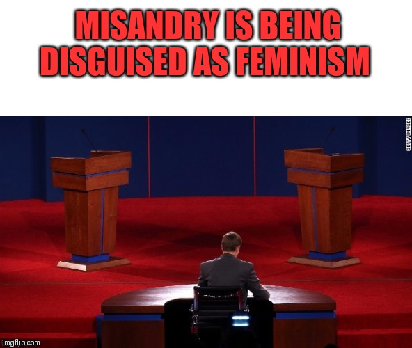 Debate | MISANDRY IS BEING DISGUISED AS FEMINISM | image tagged in debate,good intentions poor execution,feminism | made w/ Imgflip meme maker