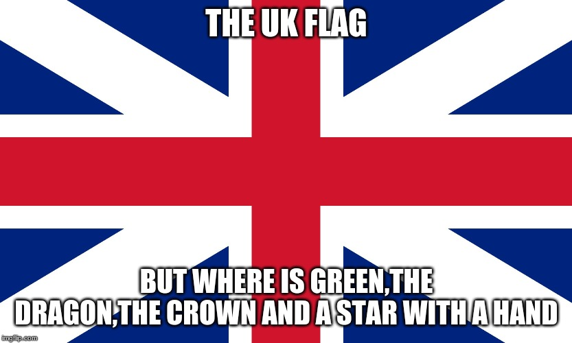 England flag | THE UK FLAG BUT WHERE IS GREEN,THE DRAGON,THE CROWN AND A STAR WITH A HAND | image tagged in england flag,memes,wales,northern ireland | made w/ Imgflip meme maker