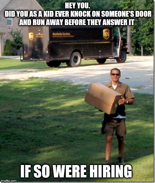 UPS delivery guy | HEY YOU.  DID YOU AS A KID EVER KNOCK ON SOMEONE'S DOOR AND RUN AWAY BEFORE THEY ANSWER IT IF SO WERE HIRING | image tagged in ups delivery guy | made w/ Imgflip meme maker