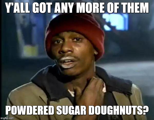 Y'all Got Any More Of That | Y'ALL GOT ANY MORE OF THEM POWDERED SUGAR DOUGHNUTS? | image tagged in memes,y'all got any more of that,doughnuts,why did i make this,opposite day | made w/ Imgflip meme maker