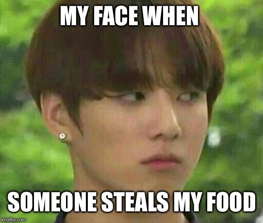 MY FACE WHEN; SOMEONE STEALS MY FOOD | image tagged in bts | made w/ Imgflip meme maker