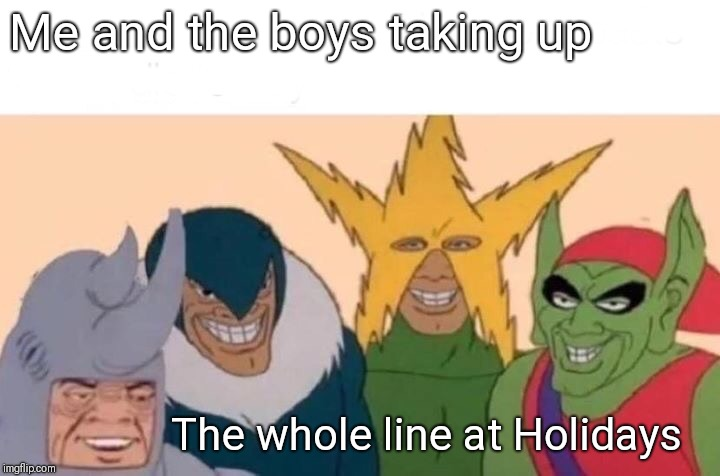 Me And The Boys | Me and the boys taking up The whole line at Holidays | image tagged in memes,me and the boys | made w/ Imgflip meme maker