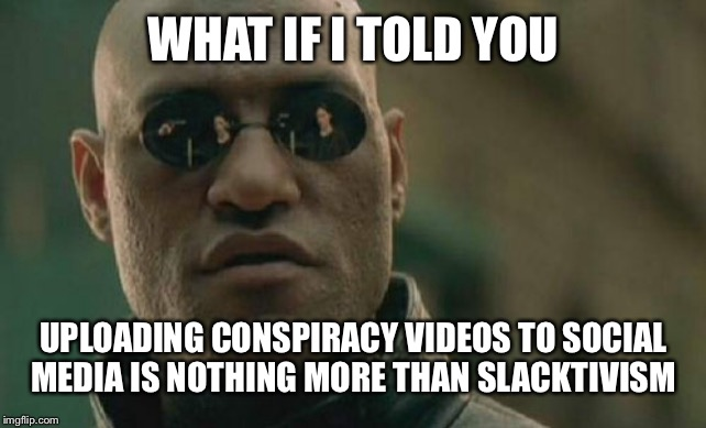 Matrix Morpheus |  WHAT IF I TOLD YOU; UPLOADING CONSPIRACY VIDEOS TO SOCIAL MEDIA IS NOTHING MORE THAN SLACKTIVISM | image tagged in memes,matrix morpheus | made w/ Imgflip meme maker
