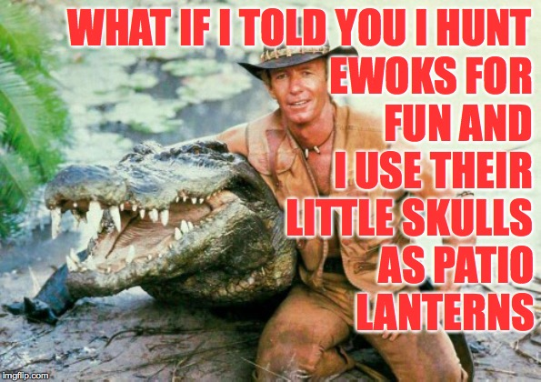 Crocodile Dundee Paul Hogan | WHAT IF I TOLD YOU I HUNT EWOKS FOR FUN AND I USE THEIR LITTLE SKULLS AS PATIO LANTERNS | image tagged in crocodile dundee paul hogan,memes,ewok,star wars,endangered species,find them all | made w/ Imgflip meme maker