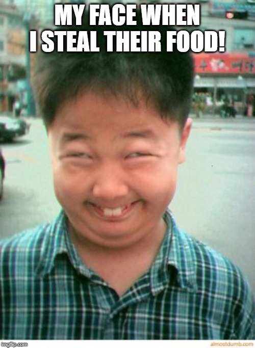 funny asian face | MY FACE WHEN I STEAL THEIR FOOD! | image tagged in funny asian face | made w/ Imgflip meme maker