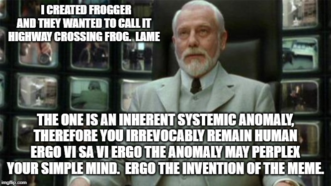 Architect Matrix | I CREATED FROGGER AND THEY WANTED TO CALL IT HIGHWAY CROSSING FROG.  LAME THE ONE IS AN INHERENT SYSTEMIC ANOMALY, THEREFORE YOU IRREVOCABLY | image tagged in architect matrix | made w/ Imgflip meme maker