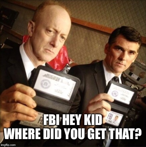 FBI | FBI HEY KID WHERE DID YOU GET THAT? | image tagged in fbi | made w/ Imgflip meme maker