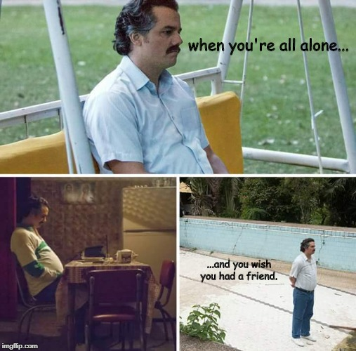 sad pablo escobar | when you're all alone... ...and you wish you had a friend. | image tagged in sad pablo escobar | made w/ Imgflip meme maker