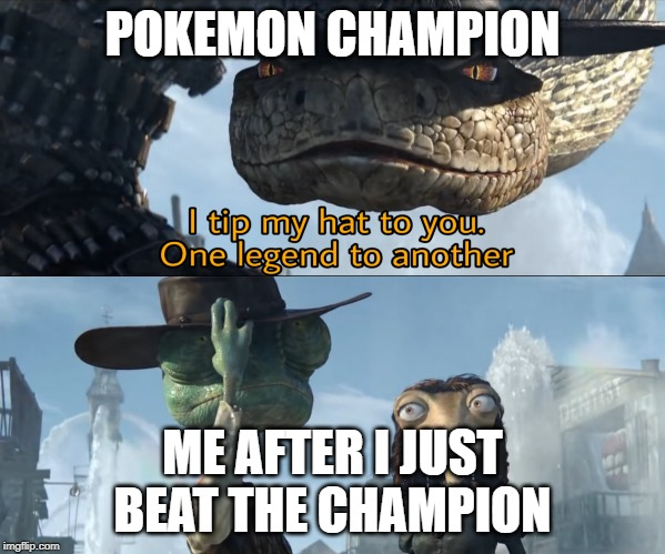 Rango | POKEMON CHAMPION ME AFTER I JUST BEAT THE CHAMPION | image tagged in rango | made w/ Imgflip meme maker