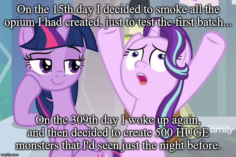 Eddie Glimmer |  On the 15th day I decided to smoke all the opium I had created, just to test the first batch... On the 309th day I woke up again, and then decided to create 500 HUGE monsters that I'd seen just the night before. | image tagged in eddie izzard,my little pony | made w/ Imgflip meme maker