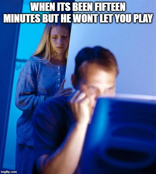 Redditor's Wife |  WHEN ITS BEEN FIFTEEN MINUTES BUT HE WONT LET YOU PLAY | image tagged in memes,redditors wife | made w/ Imgflip meme maker