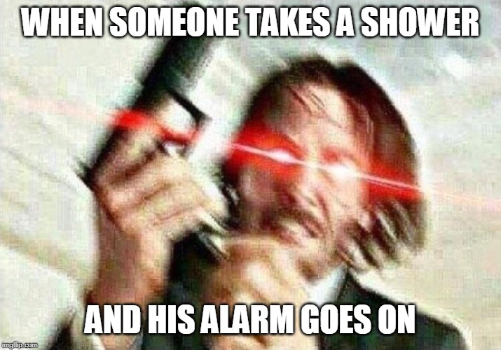 John Wick | WHEN SOMEONE TAKES A SHOWER AND HIS ALARM GOES ON | image tagged in john wick | made w/ Imgflip meme maker