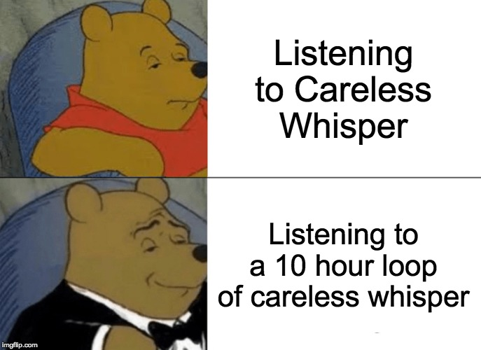 Tuxedo Winnie The Pooh Meme |  Listening to Careless Whisper; Listening to a 10 hour loop of careless whisper | image tagged in memes,tuxedo winnie the pooh | made w/ Imgflip meme maker