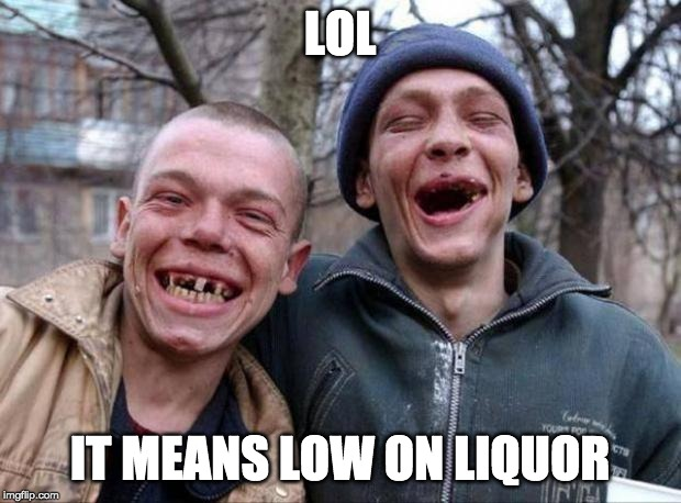 we are lol all the time! | LOL IT MEANS LOW ON LIQUOR | image tagged in no teeth,drunk,dumb,hillbilly | made w/ Imgflip meme maker