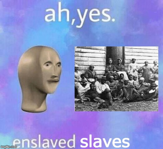Ah Yes enslaved | slaves | image tagged in ah yes enslaved | made w/ Imgflip meme maker