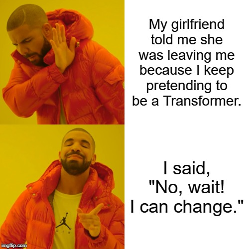 "Drake Hotline Bling Meme | My girlfriend told me she was leaving me because I keep pretending to be a Transformer. I said, ""No, wait! I can change."" 