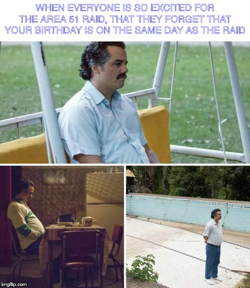 Everyone is gone :C | WHEN EVERYONE IS SO EXCITED FOR THE AREA 51 RAID, THAT THEY FORGET THAT YOUR BIRTHDAY IS ON THE SAME DAY AS THE RAID | image tagged in sad pablo escobar,memes,birthday,storm area 51,area 51,lonely | made w/ Imgflip meme maker