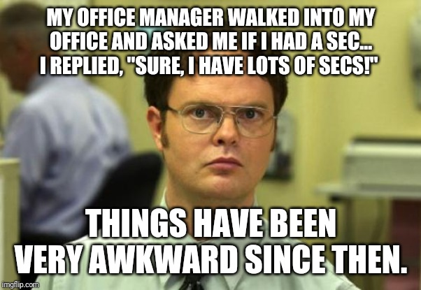 "Dwight Schrute | MY OFFICE MANAGER WALKED INTO MY OFFICE AND ASKED ME IF I HAD A SEC... I REPLIED, ""SURE, I HAVE LOTS OF SECS!"" THINGS HAVE BEEN VERY AWKWARD 