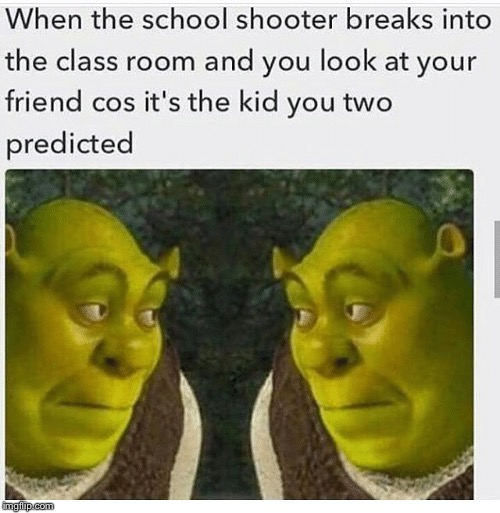 Prediction: Confirmed | image tagged in school shooting,surprised,aw shit here we go again,shrek,we're all doomed | made w/ Imgflip meme maker