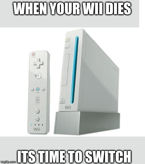 Wii | WHEN YOUR WII DIES ITS TIME TO SWITCH | image tagged in wii | made w/ Imgflip meme maker