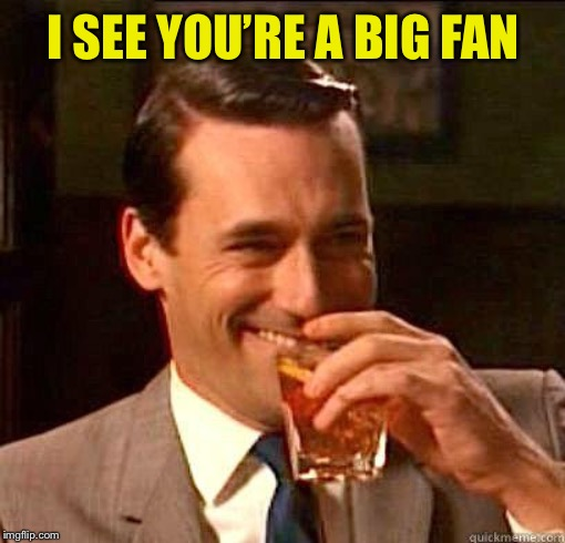 Laughing Don Draper | I SEE YOU'RE A BIG FAN | image tagged in laughing don draper | made w/ Imgflip meme maker