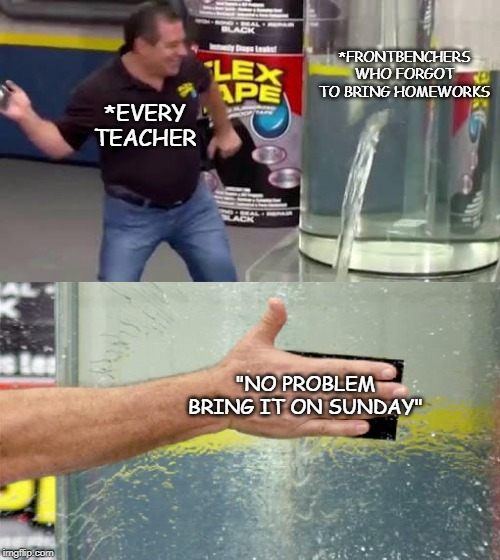 "Flex Tape |  *FRONTBENCHERS WHO FORGOT TO BRING HOMEWORKS; *EVERY TEACHER; ""NO PROBLEM BRING IT ON SUNDAY"" 