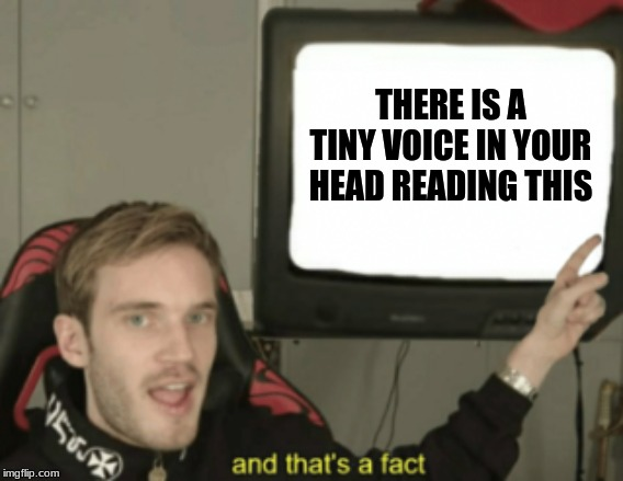 and that's a fact | THERE IS A TINY VOICE IN YOUR HEAD READING THIS | image tagged in and that's a fact | made w/ Imgflip meme maker