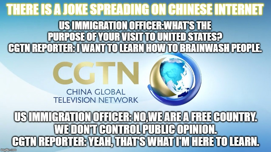 Chinese jokes... |  THERE IS A JOKE SPREADING ON CHINESE INTERNET; US IMMIGRATION OFFICER:WHAT'S THE PURPOSE OF YOUR VISIT TO UNITED STATES? CGTN REPORTER: I WANT TO LEARN HOW TO BRAINWASH PEOPLE. US IMMIGRATION OFFICER: NO,WE ARE A FREE COUNTRY. WE DON'T CONTROL PUBLIC OPINION. CGTN REPORTER: YEAH, THAT'S WHAT I'M HERE TO LEARN. | image tagged in made in china | made w/ Imgflip meme maker