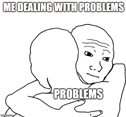 I Know That Feel Bro |  ME DEALING WITH PROBLEMS; PROBLEMS | image tagged in memes,i know that feel bro | made w/ Imgflip meme maker