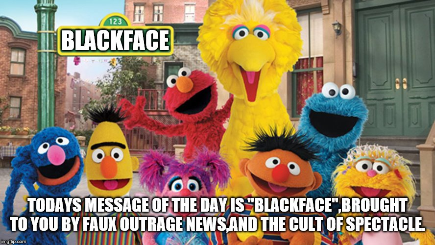 "muppets are only interested in titillation,not substance | BLACKFACE TODAYS MESSAGE OF THE DAY IS ""BLACKFACE"",BROUGHT TO YOU BY FAUX OUTRAGE NEWS,AND THE CULT OF SPECTACLE. 