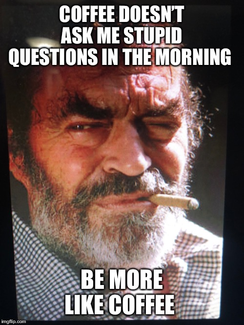 COFFEE DOESN'T ASK ME STUPID QUESTIONS IN THE MORNING BE MORE LIKE COFFEE | image tagged in mornings,coffee,grumpy,western,funny memes | made w/ Imgflip meme maker