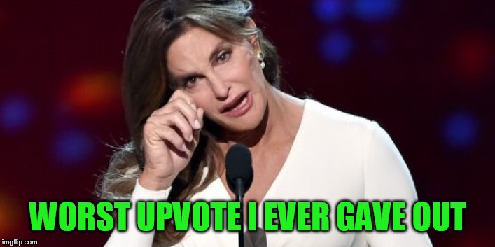 WORST UPVOTE I EVER GAVE OUT | made w/ Imgflip meme maker