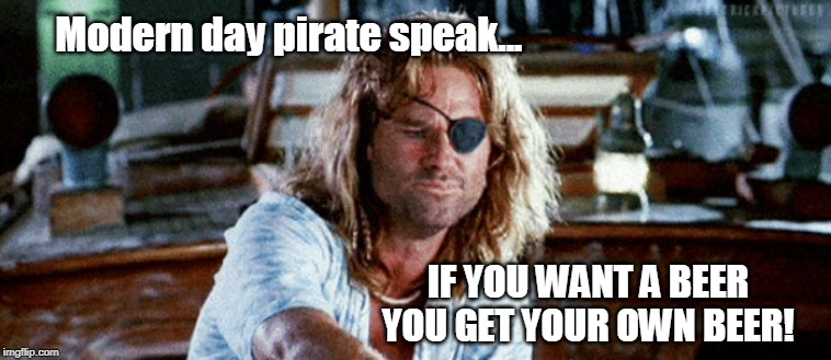 Speak Like a Pirate |  Modern day pirate speak... IF YOU WANT A BEER YOU GET YOUR OWN BEER! | image tagged in pirate,funny memes,beer,captain jack sparrow | made w/ Imgflip meme maker