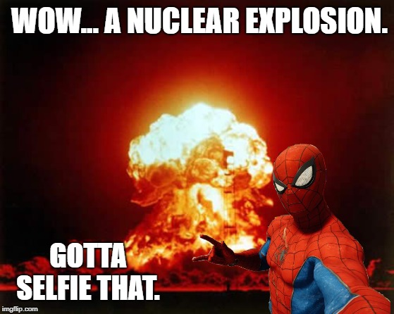 Spider-Selfie gone way too far | WOW... A NUCLEAR EXPLOSION. GOTTA SELFIE THAT. | image tagged in nuclear explosion,spiderman,selfie | made w/ Imgflip meme maker