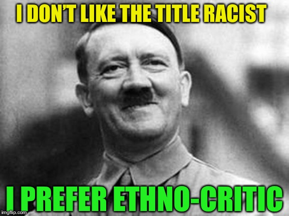 Heil come into the modern world.. sort of. | I DON'T LIKE THE TITLE RACIST I PREFER ETHNO-CRITIC | image tagged in adolf hitler,racist,sjw pronouns | made w/ Imgflip meme maker