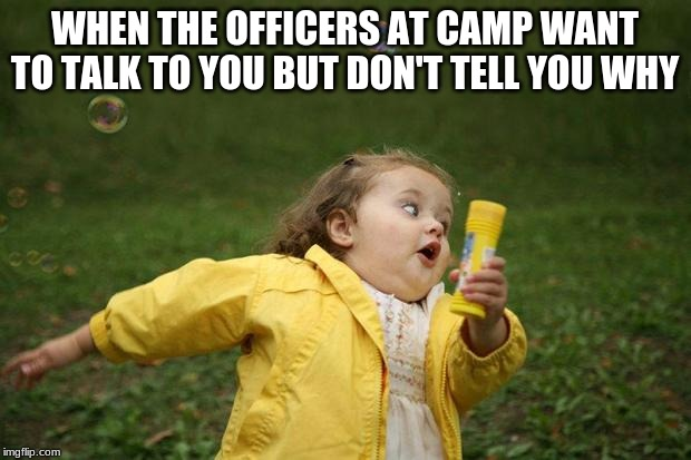 girl running | WHEN THE OFFICERS AT CAMP WANT TO TALK TO YOU BUT DON'T TELL YOU WHY | image tagged in girl running | made w/ Imgflip meme maker