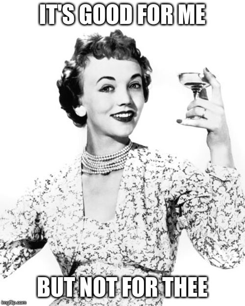 Woman Drinking Wine | IT'S GOOD FOR ME BUT NOT FOR THEE | image tagged in woman drinking wine | made w/ Imgflip meme maker
